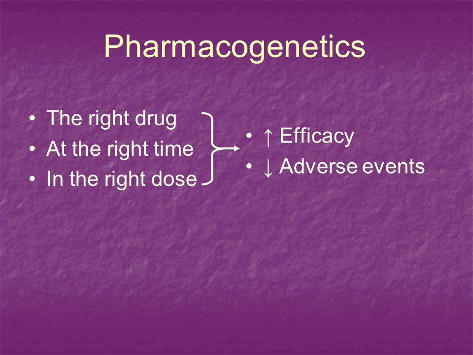 Pharmacogenetics The right drug At the right time In the right dose Efficacy Adverse events