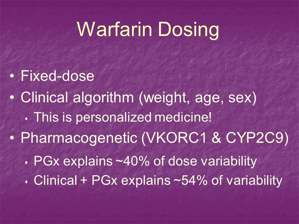 Warfarin Dosing Fixed-dose Clinical algorithm (weight, age, sex) This is personalized medicine.