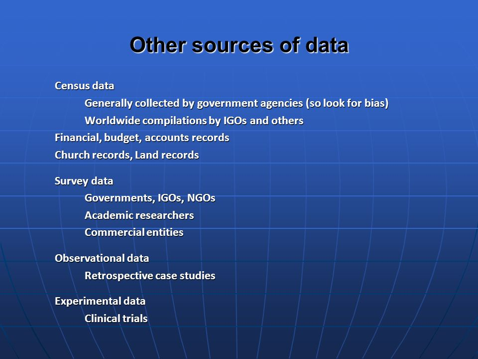 Other sources of data Census data Generally collected by government agencies (so look for bias) Worldwide compilations by IGOs and others Financial, budget, accounts records Church records, Land records Survey data Governments, IGOs, NGOs Academic researchers Commercial entities Observational data Retrospective case studies Experimental data Clinical trials