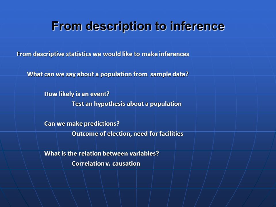 From description to inference From descriptive statistics we would like to make inferences What can we say about a population from sample data.
