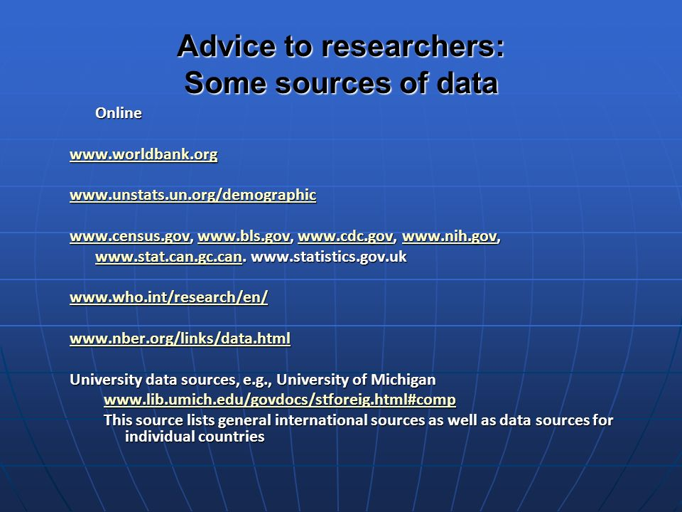 Advice to researchers: Some sources of data Online www.worldbank.org www.unstats.un.org/demographic www.census.govwww.census.gov, www.bls.gov, www.cdc.gov, www.nih.gov, www.bls.govwww.cdc.govwww.nih.gov www.census.govwww.bls.govwww.cdc.govwww.nih.gov www.stat.can.gc.canwww.stat.can.gc.can.