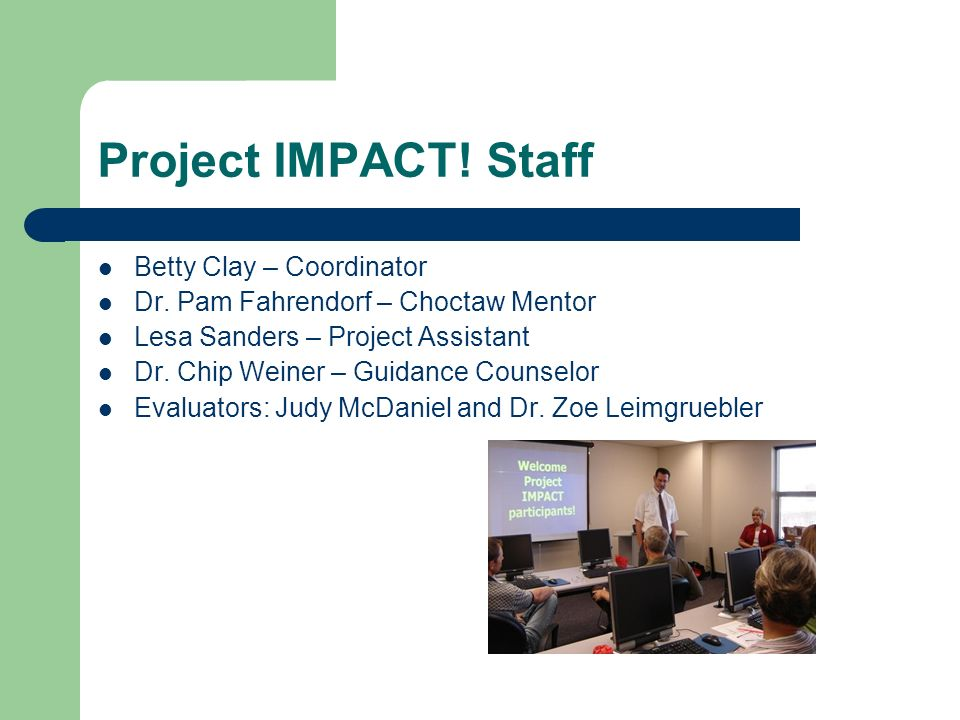 Project IMPACT! Staff Betty Clay – Coordinator Dr. Pam Fahrendorf – Choctaw Mentor Lesa Sanders – Project Assistant Dr. Chip Weiner – Guidance Counsel