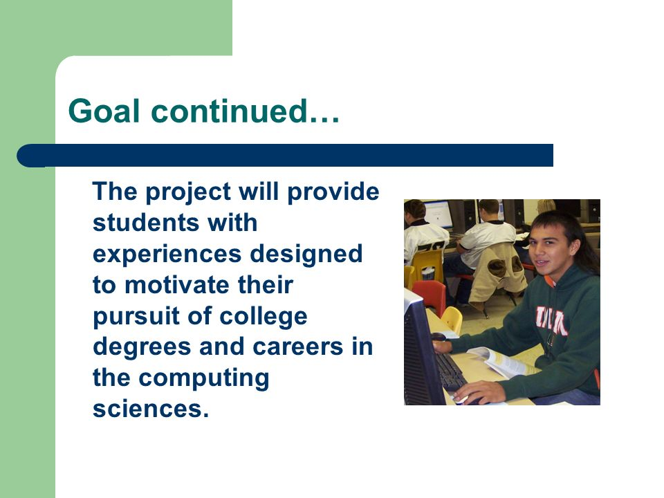 Goal continued… The project will provide students with experiences designed to motivate their pursuit of college degrees and careers in the computing