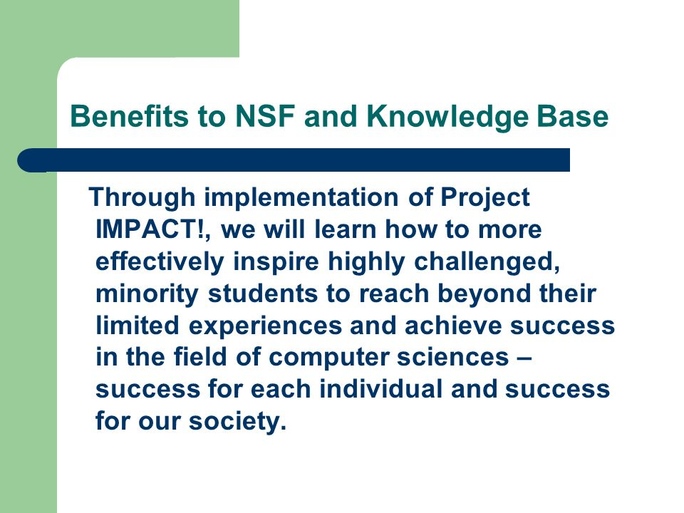 Benefits to NSF and Knowledge Base Through implementation of Project IMPACT!, we will learn how to more effectively inspire highly challenged, minorit