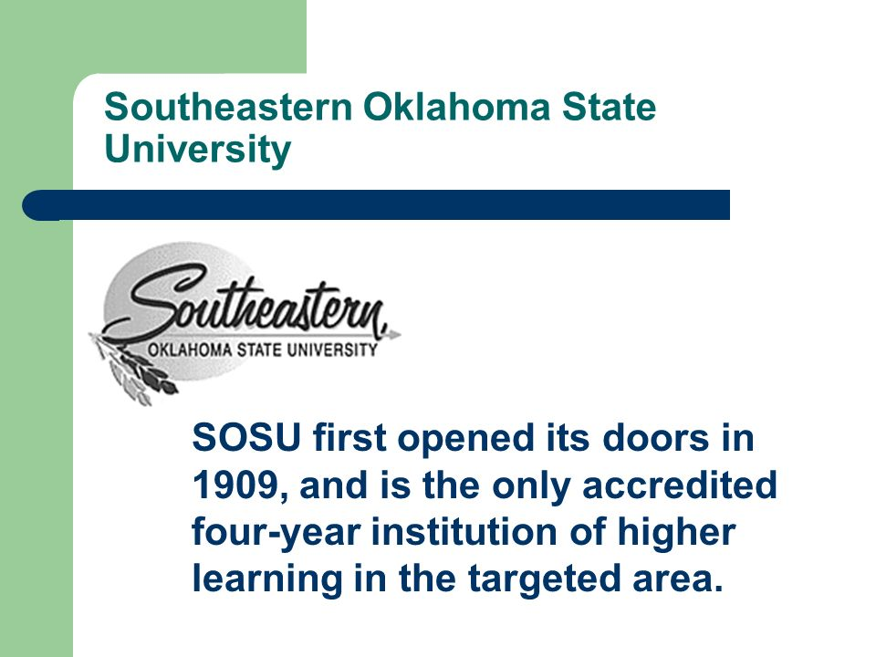 Southeastern Oklahoma State University SOSU first opened its doors in 1909, and is the only accredited four-year institution of higher learning in the