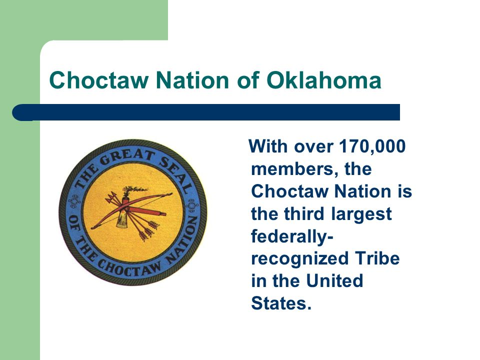 Choctaw Nation of Oklahoma With over 170,000 members, the Choctaw Nation is the third largest federally- recognized Tribe in the United States.