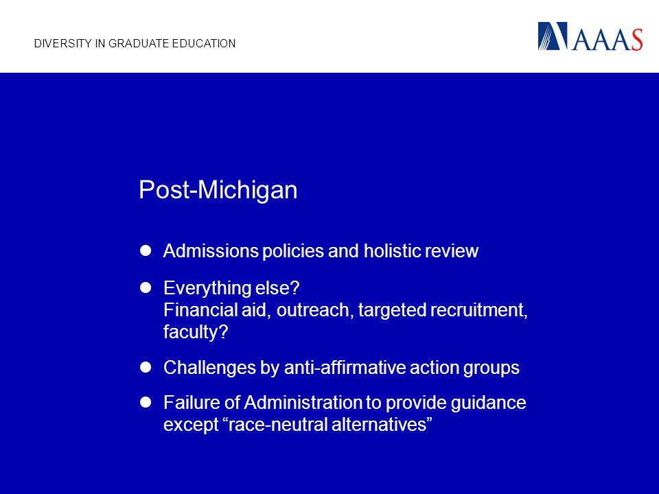 DIVERSITY IN GRADUATE EDUCATION Post-Michigan Admissions policies and holistic review Everything else.