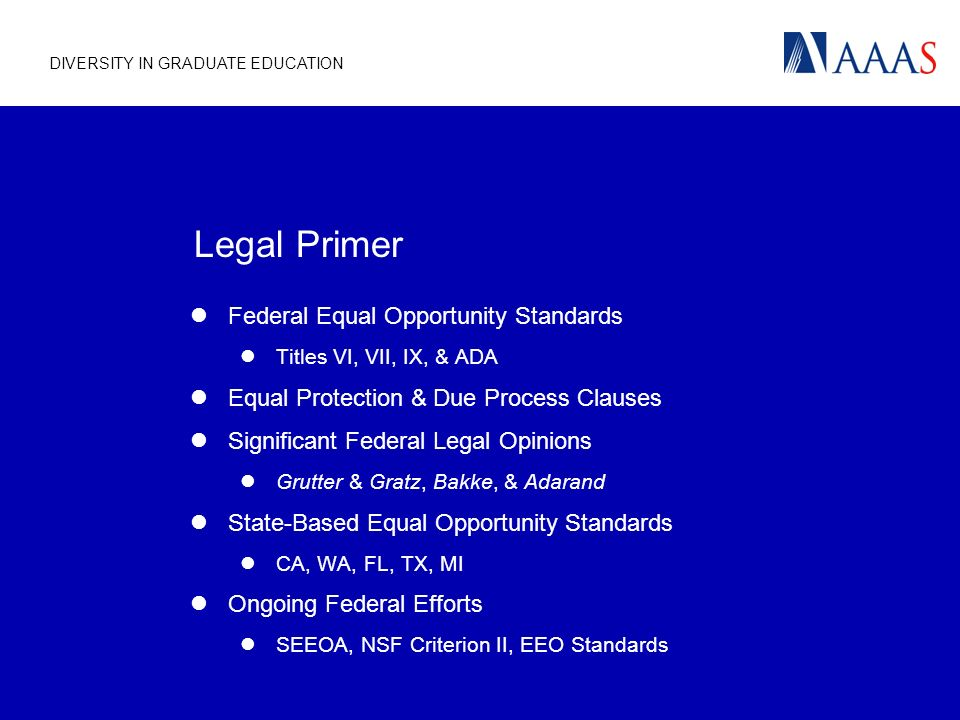 Legal Primer Federal Equal Opportunity Standards Titles VI, VII, IX, & ADA Equal Protection & Due Process Clauses Significant Federal Legal Opinions Grutter & Gratz, Bakke, & Adarand State-Based Equal Opportunity Standards CA, WA, FL, TX, MI Ongoing Federal Efforts SEEOA, NSF Criterion II, EEO Standards