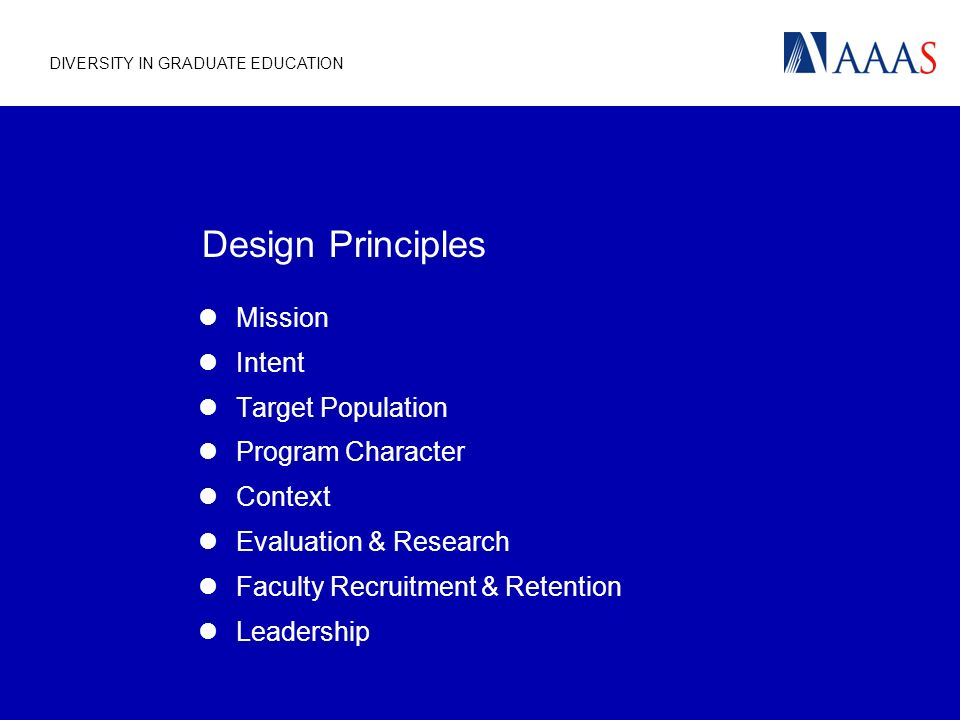 DIVERSITY IN GRADUATE EDUCATION Design Principles Mission Intent Target Population Program Character Context Evaluation & Research Faculty Recruitment & Retention Leadership