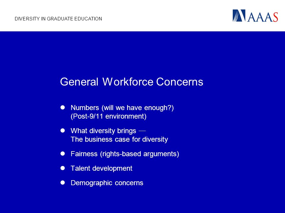 DIVERSITY IN GRADUATE EDUCATION General Workforce Concerns Numbers (will we have enough ) (Post-9/11 environment) What diversity brings The business case for diversity Fairness (rights-based arguments) Talent development Demographic concerns