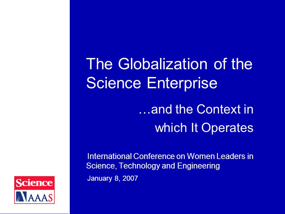 The Globalization of the Science Enterprise International Conference on Women Leaders in Science, Technology and Engineering January 8, 2007 22 Scientific issues that abut against values Embryonic stem cell research Studying personal topics Sex Intelligent Design versus evolution in science classrooms and science museums