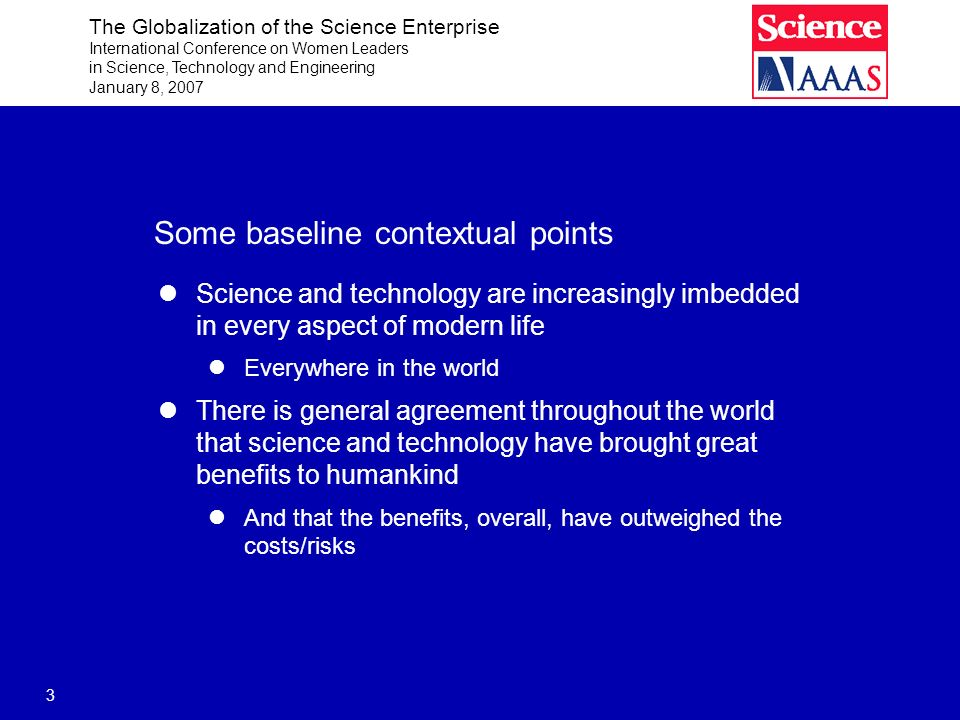 The Globalization of the Science Enterprise International Conference on Women Leaders in Science, Technology and Engineering January 8, 2007 14 The context for science is being influenced by Trends within science itself Public attitudes
