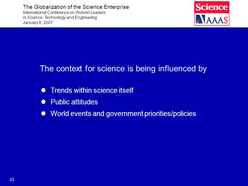 The Globalization of the Science Enterprise International Conference on Women Leaders in Science, Technology and Engineering January 8, 2007 33 The context for science is being influenced by Trends within science itself Public attitudes World events and government priorities/policies