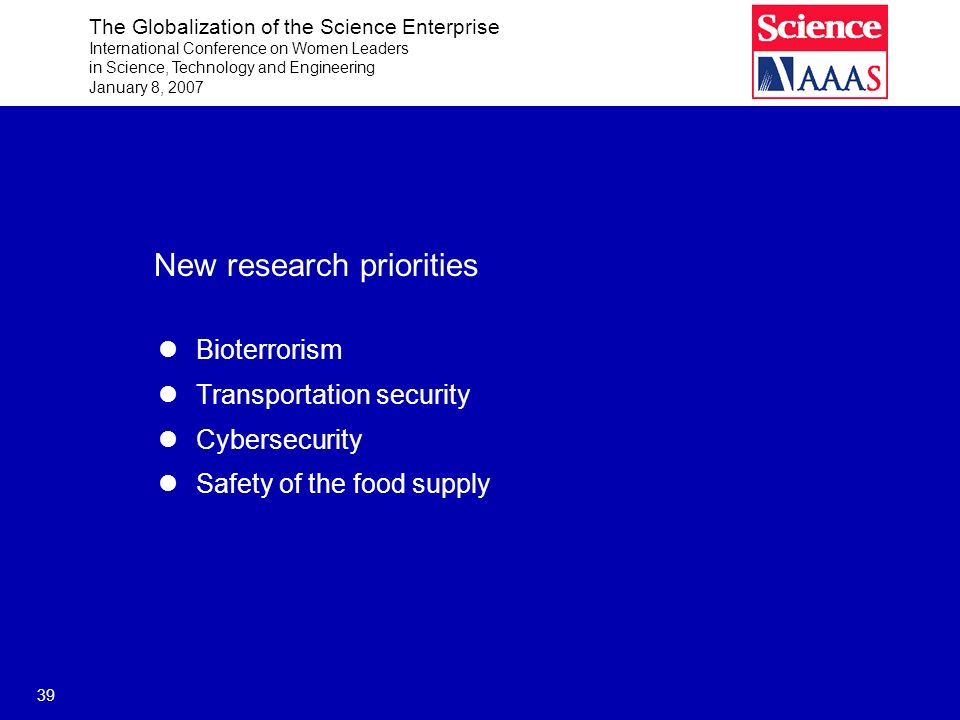 The Globalization of the Science Enterprise International Conference on Women Leaders in Science, Technology and Engineering January 8, 2007 39 New research priorities Bioterrorism Transportation security Cybersecurity Safety of the food supply
