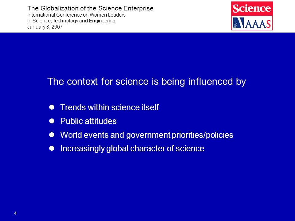 The Globalization of the Science Enterprise International Conference on Women Leaders in Science, Technology and Engineering January 8, 2007 4 The context for science is being influenced by Trends within science itself Public attitudes World events and government priorities/policies Increasingly global character of science