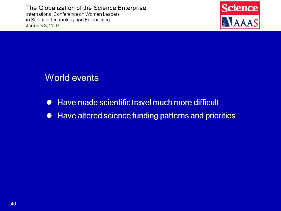 The Globalization of the Science Enterprise International Conference on Women Leaders in Science, Technology and Engineering January 8, 2007 40 World events Have made scientific travel much more difficult Have altered science funding patterns and priorities