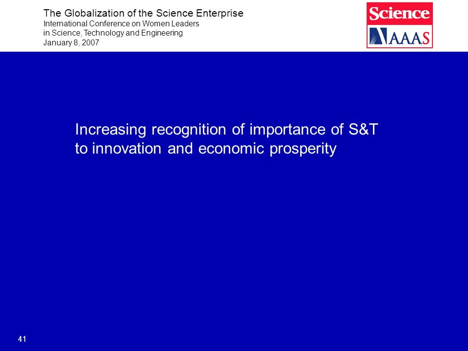 The Globalization of the Science Enterprise International Conference on Women Leaders in Science, Technology and Engineering January 8, 2007 41 Increasing recognition of importance of S&T to innovation and economic prosperity