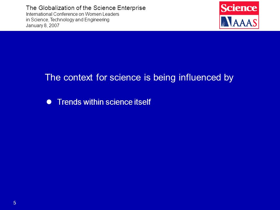 The Globalization of the Science Enterprise International Conference on Women Leaders in Science, Technology and Engineering January 8, 2007 5 The context for science is being influenced by Trends within science itself