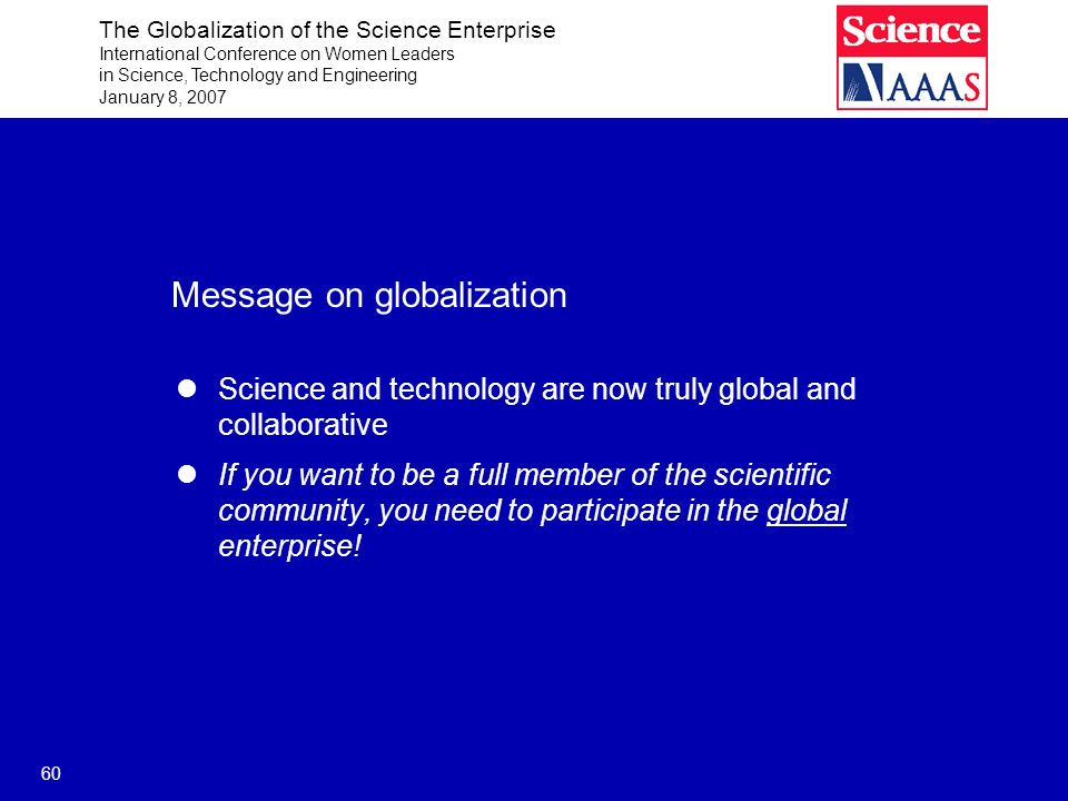The Globalization of the Science Enterprise International Conference on Women Leaders in Science, Technology and Engineering January 8, 2007 60 Messag