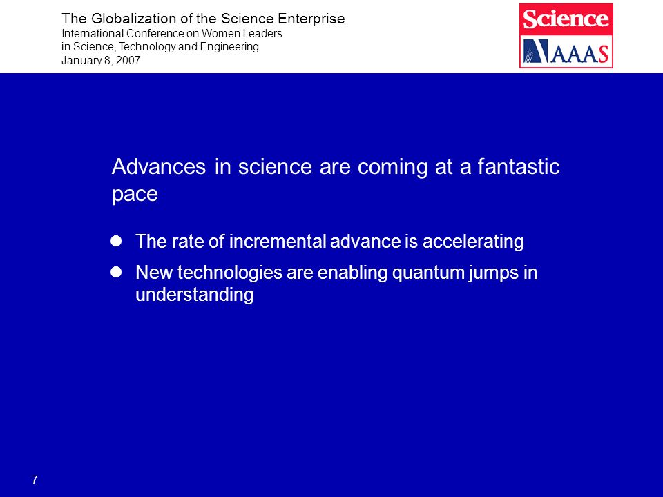 The Globalization of the Science Enterprise International Conference on Women Leaders in Science, Technology and Engineering January 8, 2007 7 Advances in science are coming at a fantastic pace The rate of incremental advance is accelerating New technologies are enabling quantum jumps in understanding