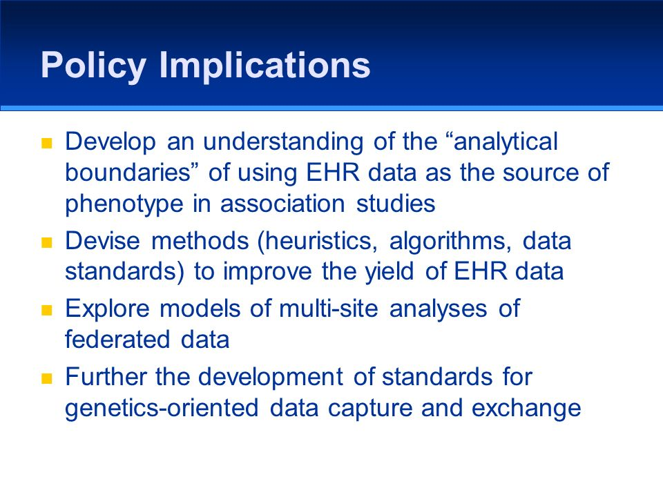 Policy Implications Develop an understanding of the analytical boundaries of using EHR data as the source of phenotype in association studies Devise m