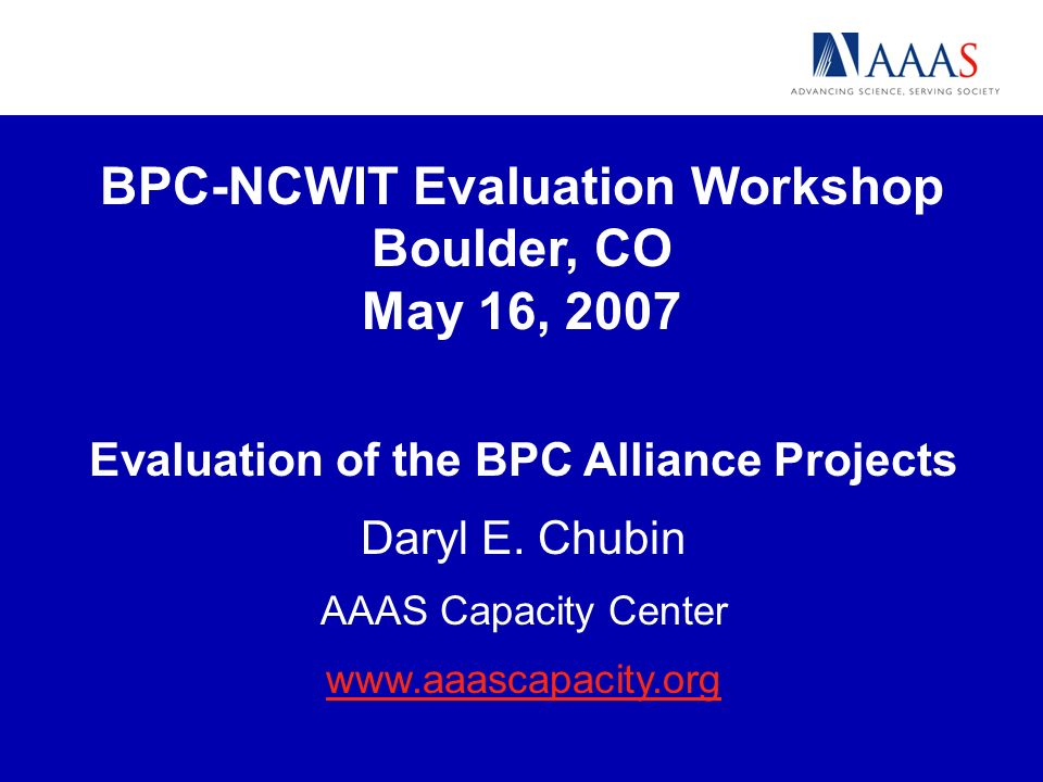 BPC-NCWIT Evaluation - Boulder 05-16-07 AAAS Portfolio Assessment of BPC Alliances: Purpose The portfolio assessment will look across the Alliance projects and askboth in knowledge gained and impact on participantswhat does investment in the set yield.