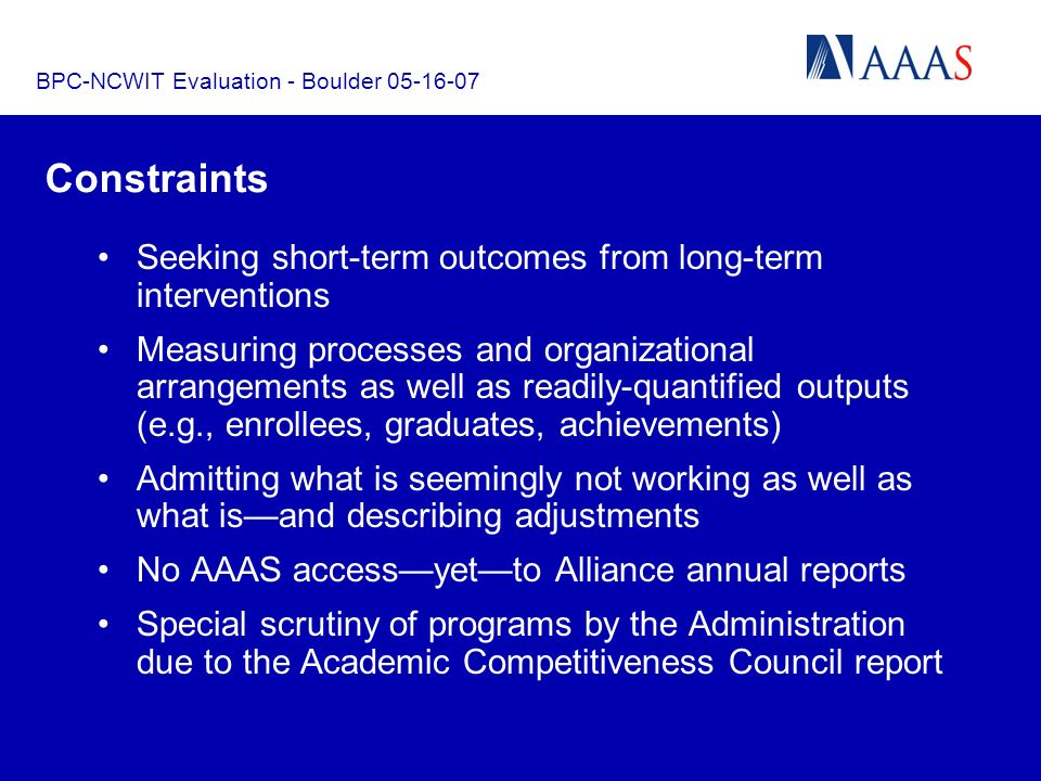 BPC-NCWIT Evaluation - Boulder 05-16-07 Constraints Seeking short-term outcomes from long-term interventions Measuring processes and organizational arrangements as well as readily-quantified outputs (e.g., enrollees, graduates, achievements) Admitting what is seemingly not working as well as what isand describing adjustments No AAAS accessyetto Alliance annual reports Special scrutiny of programs by the Administration due to the Academic Competitiveness Council report