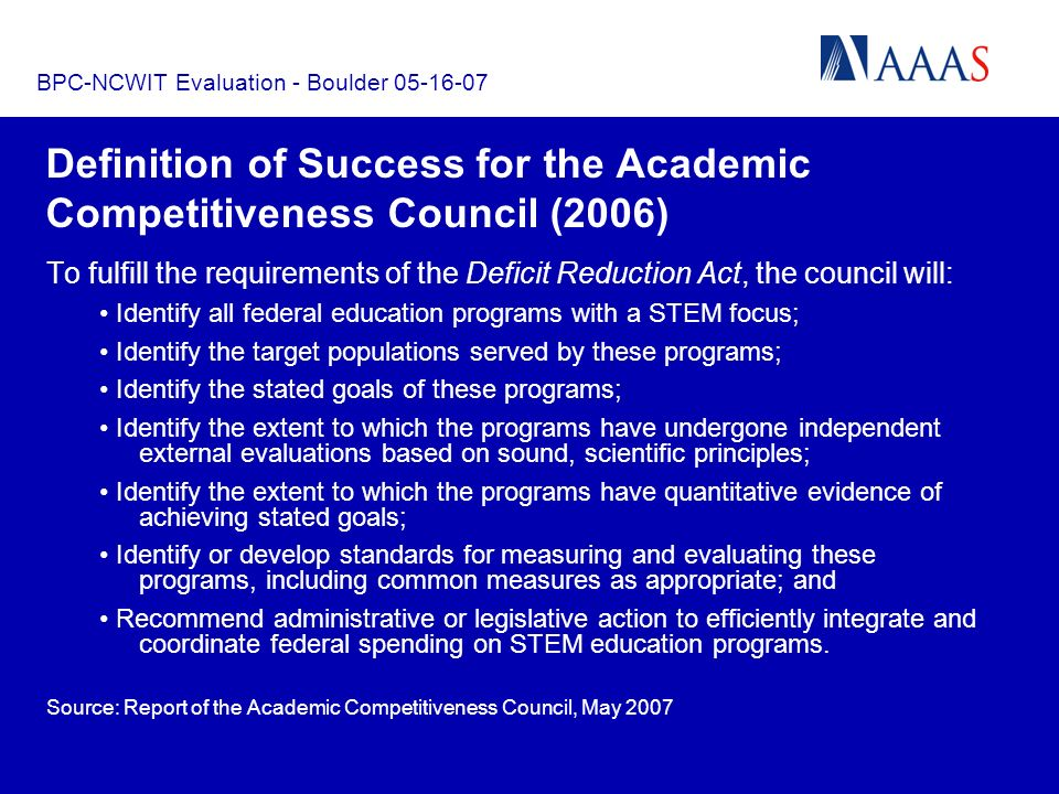 BPC-NCWIT Evaluation - Boulder 05-16-07 Definition of Success for the Academic Competitiveness Council (2006) To fulfill the requirements of the Deficit Reduction Act, the council will: Identify all federal education programs with a STEM focus; Identify the target populations served by these programs; Identify the stated goals of these programs; Identify the extent to which the programs have undergone independent external evaluations based on sound, scientific principles; Identify the extent to which the programs have quantitative evidence of achieving stated goals; Identify or develop standards for measuring and evaluating these programs, including common measures as appropriate; and Recommend administrative or legislative action to efficiently integrate and coordinate federal spending on STEM education programs.