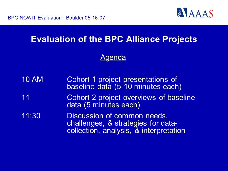 BPC-NCWIT Evaluation - Boulder 05-16-07 Evaluation of the BPC Alliance Projects Agenda 10 AMCohort 1 project presentations of baseline data (5-10 minutes each) 11 Cohort 2 project overviews of baseline data (5 minutes each) 11:30Discussion of common needs, challenges, & strategies for data- collection, analysis, & interpretation
