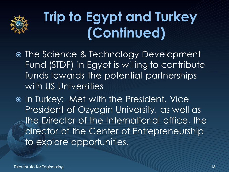 Directorate for Engineering13 Trip to Egypt and Turkey (Continued) The Science & Technology Development Fund (STDF) in Egypt is willing to contribute funds towards the potential partnerships with US Universities In Turkey: Met with the President, Vice President of Ozyegin University, as well as the Director of the International office, the director of the Center of Entrepreneurship to explore opportunities.