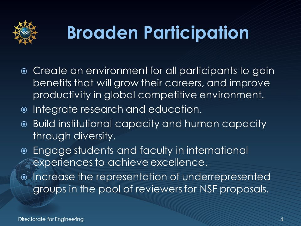 Broaden Participation Directorate for Engineering4 Create an environment for all participants to gain benefits that will grow their careers, and improve productivity in global competitive environment.