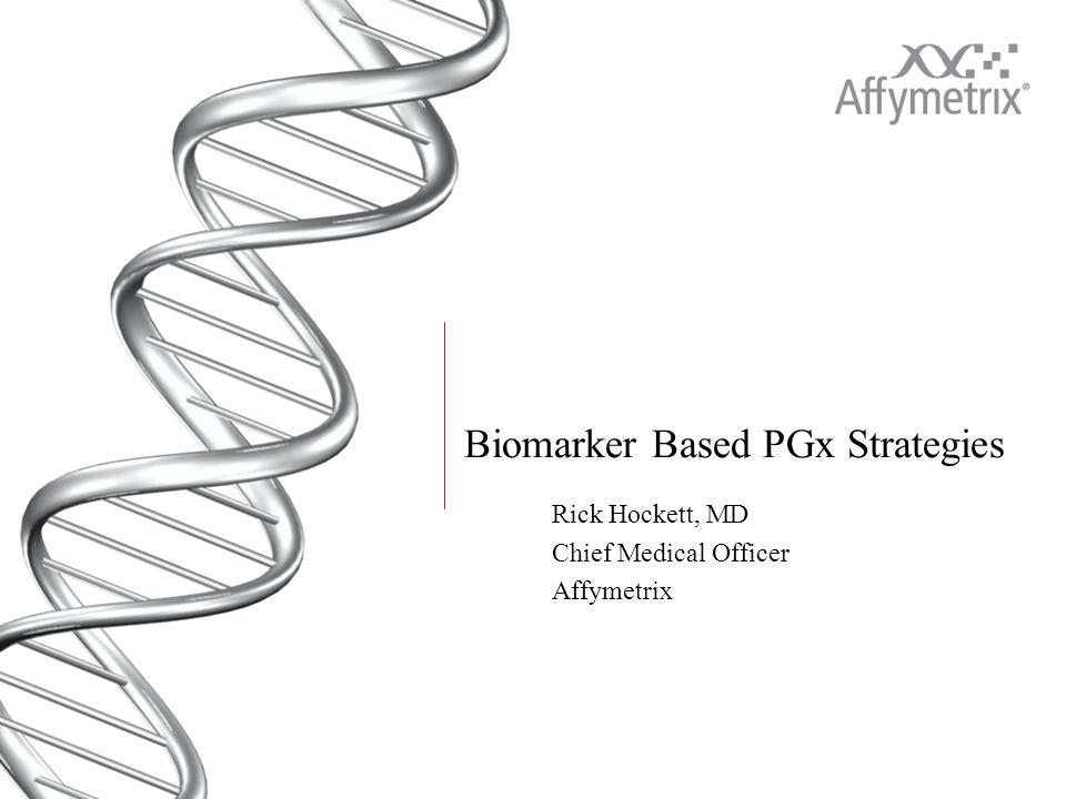Biomarker Based PGx Strategies Rick Hockett, MD Chief Medical Officer Affymetrix