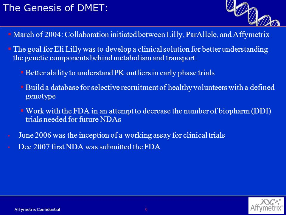 9 Affymetrix Confidential The Genesis of DMET: March of 2004: Collaboration initiated between Lilly, ParAllele, and Affymetrix The goal for Eli Lilly