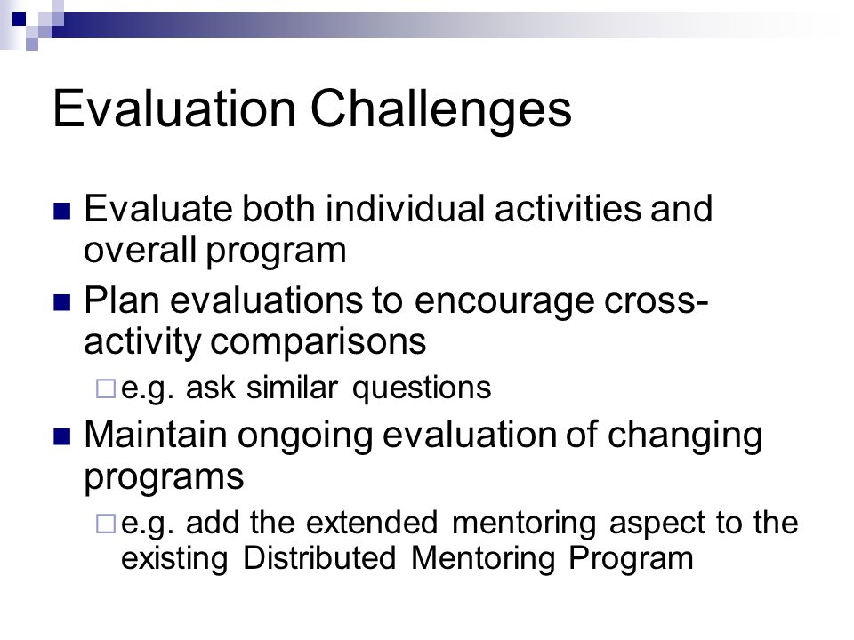 Evaluation Challenges Evaluate both individual activities and overall program Plan evaluations to encourage cross- activity comparisons e.g.