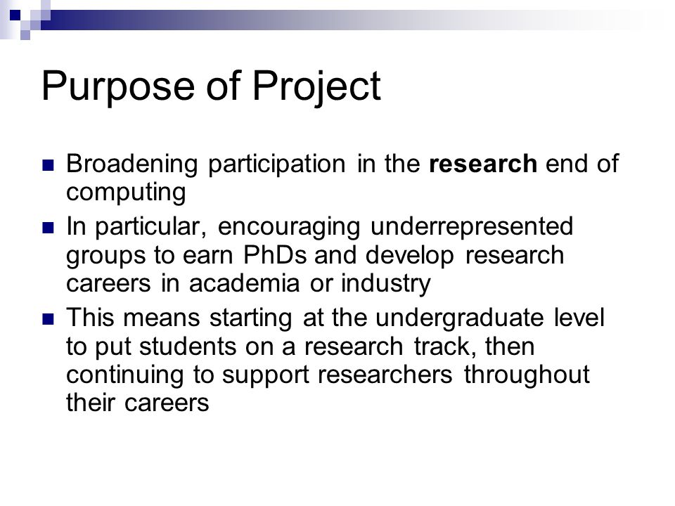 Purpose of Project Broadening participation in the research end of computing In particular, encouraging underrepresented groups to earn PhDs and develop research careers in academia or industry This means starting at the undergraduate level to put students on a research track, then continuing to support researchers throughout their careers