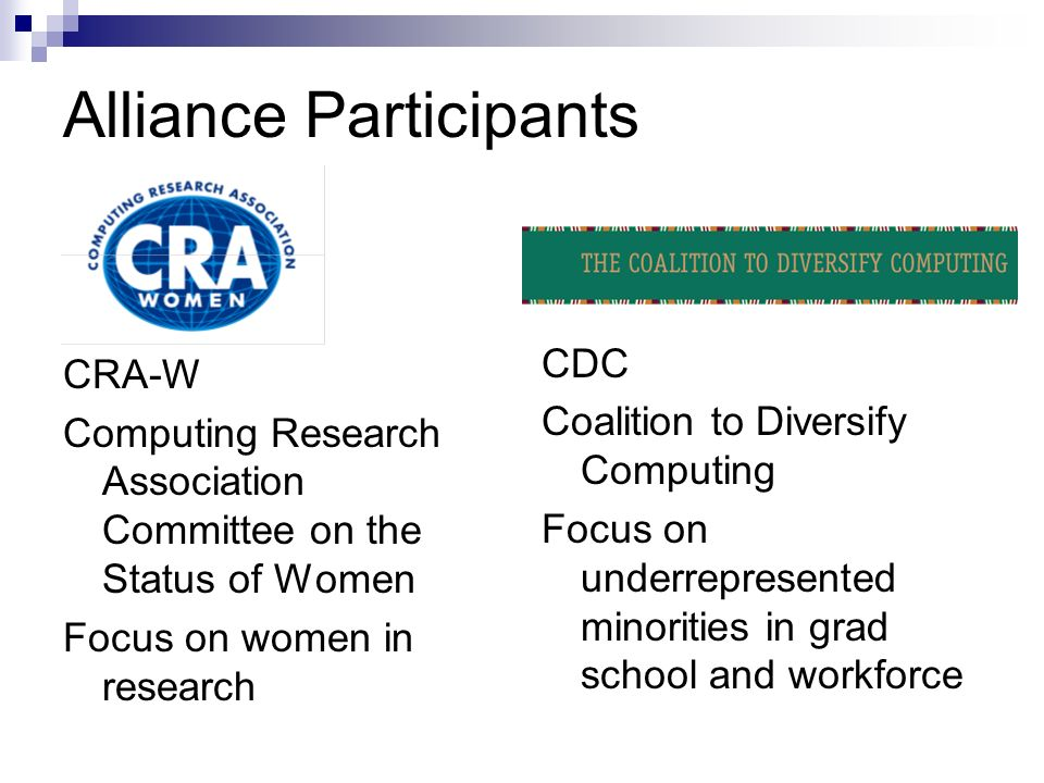 Alliance Participants CRA-W Computing Research Association Committee on the Status of Women Focus on women in research CDC Coalition to Diversify Comp
