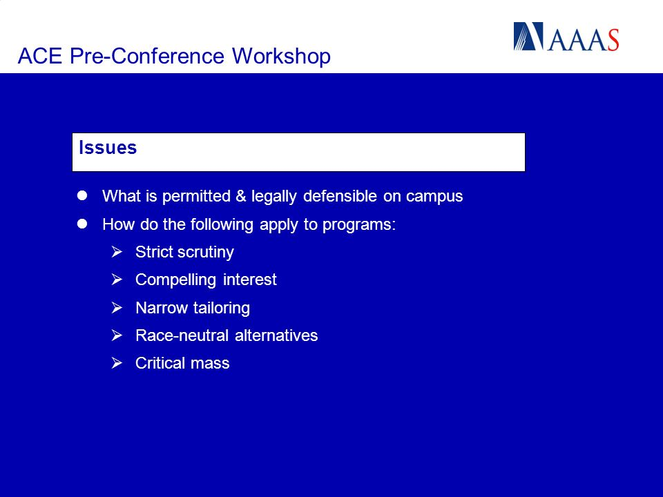 ACE Pre-Conference Workshop Issues What is permitted & legally defensible on campus How do the following apply to programs: Strict scrutiny Compelling interest Narrow tailoring Race-neutral alternatives Critical mass