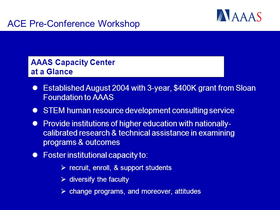 ACE Pre-Conference Workshop Established August 2004 with 3-year, $400K grant from Sloan Foundation to AAAS STEM human resource development consulting service Provide institutions of higher education with nationally- calibrated research & technical assistance in examining programs & outcomes Foster institutional capacity to: recruit, enroll, & support students diversify the faculty change programs, and moreover, attitudes AAAS Capacity Center at a Glance