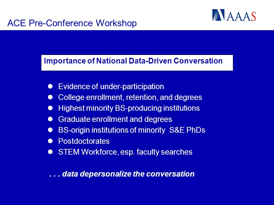 ACE Pre-Conference Workshop Importance of National Data-Driven Conversation Evidence of under-participation College enrollment, retention, and degrees Highest minority BS-producing institutions Graduate enrollment and degrees BS-origin institutions of minority S&E PhDs Postdoctorates STEM Workforce, esp.