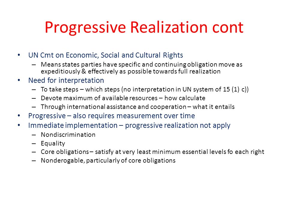 Progressive Realization cont UN Cmt on Economic, Social and Cultural Rights – Means states parties have specific and continuing obligation move as expeditiously & effectively as possible towards full realization Need for interpretation – To take steps – which steps (no interpretation in UN system of 15 (1) c)) – Devote maximum of available resources – how calculate – Through international assistance and cooperation – what it entails Progressive – also requires measurement over time Immediate implementation – progressive realization not apply – Nondiscrimination – Equality – Core obligations – satisfy at very least minimum essential levels fo each right – Nonderogable, particularly of core obligations