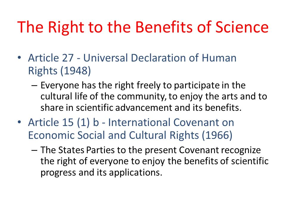 The Right to the Benefits of Science Article 27 - Universal Declaration of Human Rights (1948) – Everyone has the right freely to participate in the cultural life of the community, to enjoy the arts and to share in scientific advancement and its benefits.