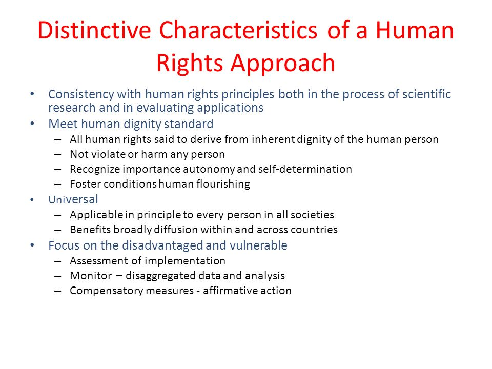 Distinctive Characteristics of a Human Rights Approach Consistency with human rights principles both in the process of scientific research and in evaluating applications Meet human dignity standard – All human rights said to derive from inherent dignity of the human person – Not violate or harm any person – Recognize importance autonomy and self-determination – Foster conditions human flourishing Uni versal – Applicable in principle to every person in all societies – Benefits broadly diffusion within and across countries Focus on the disadvantaged and vulnerable – Assessment of implementation – Monitor – disaggregated data and analysis – Compensatory measures - affirmative action