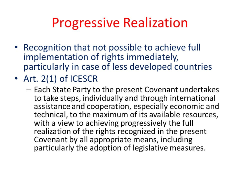Progressive Realization Recognition that not possible to achieve full implementation of rights immediately, particularly in case of less developed countries Art.