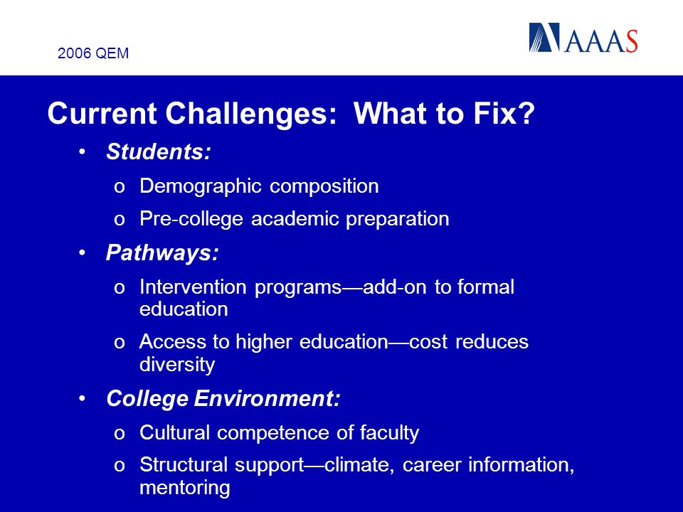 2006 QEM Current Challenges: What to Fix? Students: oDemographic composition oPre-college academic preparation Pathways: oIntervention programsadd-on