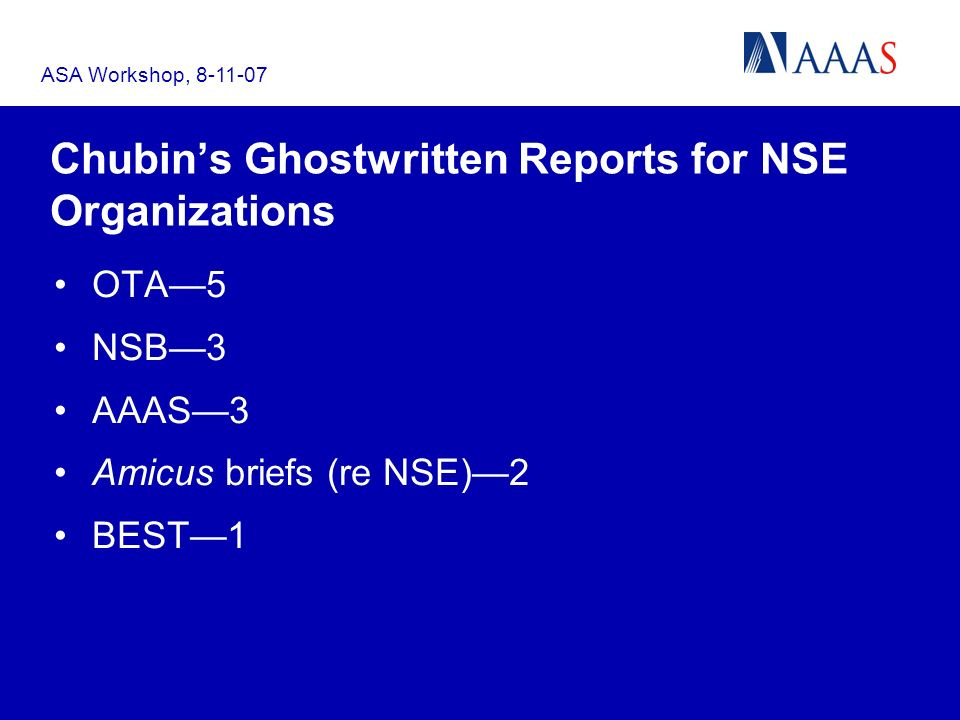 ASA Workshop, 8-11-07 Chubins Ghostwritten Reports for NSE Organizations OTA5 NSB3 AAAS3 Amicus briefs (re NSE)2 BEST1