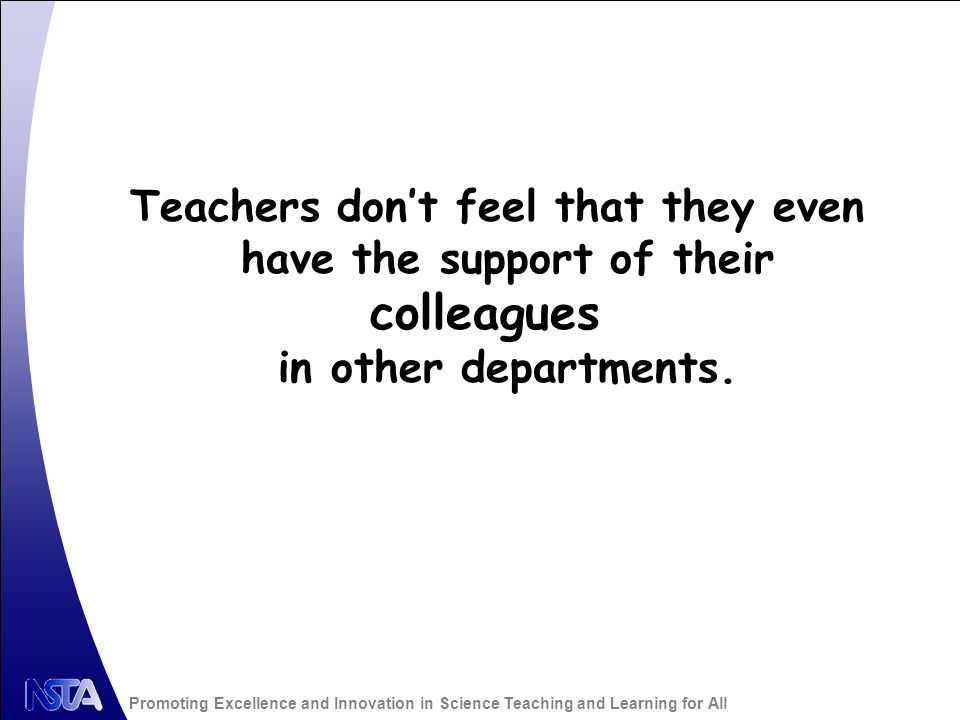 Promoting Excellence and Innovation in Science Teaching and Learning for All Teachers dont feel that they even have the support of their colleagues in other departments.