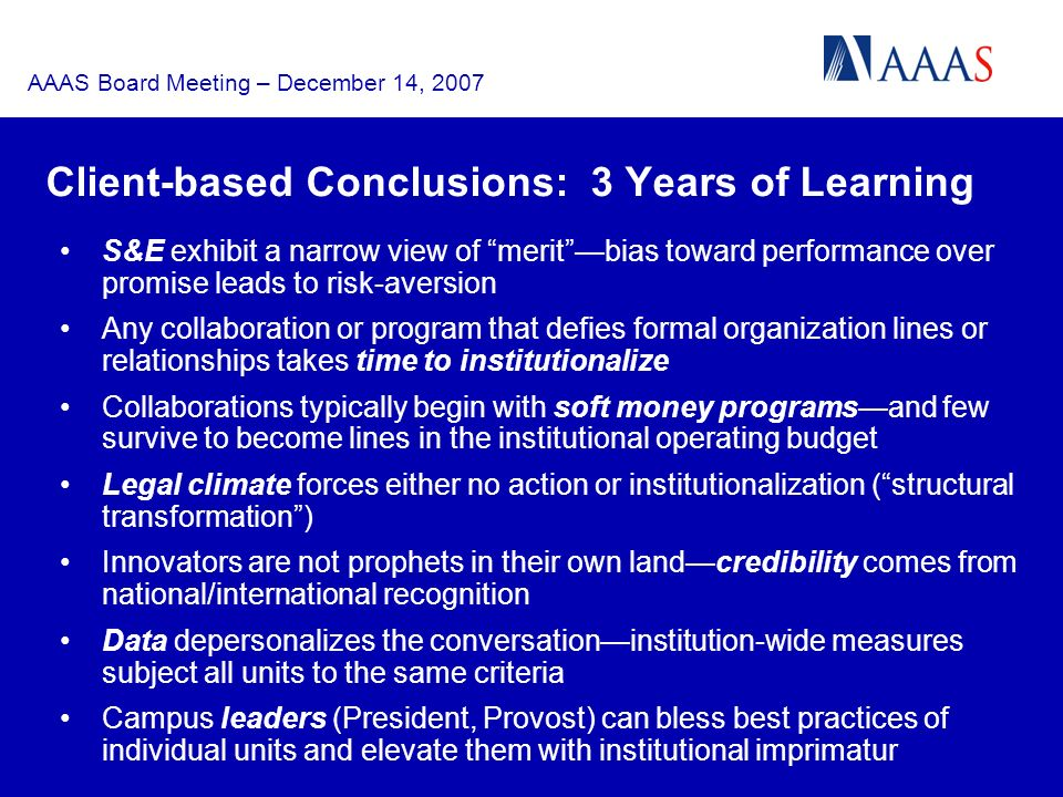 AAAS Board Meeting – December 14, 2007 S&E exhibit a narrow view of meritbias toward performance over promise leads to risk-aversion Any collaboration or program that defies formal organization lines or relationships takes time to institutionalize Collaborations typically begin with soft money programsand few survive to become lines in the institutional operating budget Legal climate forces either no action or institutionalization (structural transformation) Innovators are not prophets in their own landcredibility comes from national/international recognition Data depersonalizes the conversationinstitution-wide measures subject all units to the same criteria Campus leaders (President, Provost) can bless best practices of individual units and elevate them with institutional imprimatur Client-based Conclusions: 3 Years of Learning