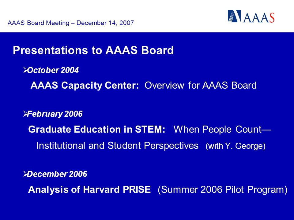 AAAS Board Meeting – December 14, 2007 Presentations to AAAS Board October 2004 AAAS Capacity Center: Overview for AAAS Board February 2006 Graduate Education in STEM: When People Count Institutional and Student Perspectives (with Y.