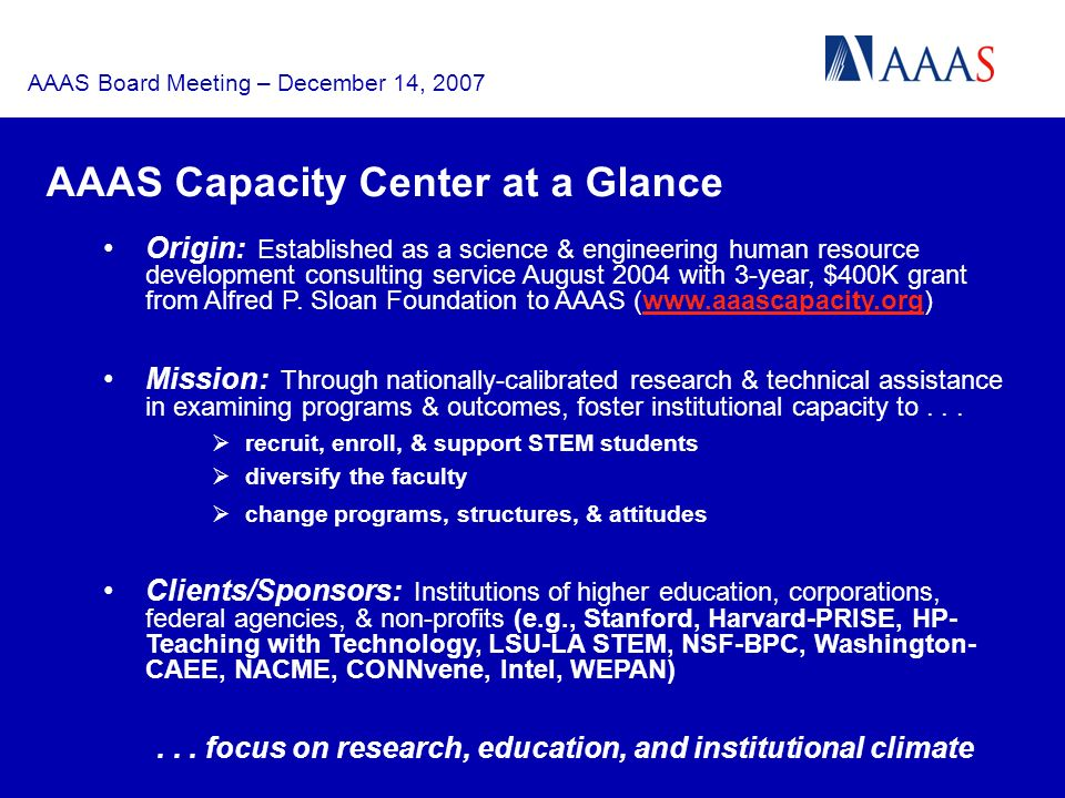 AAAS Board Meeting – December 14, 2007 AAAS Capacity Center at a Glance Origin: Established as a science & engineering human resource development consulting service August 2004 with 3-year, $400K grant from Alfred P.