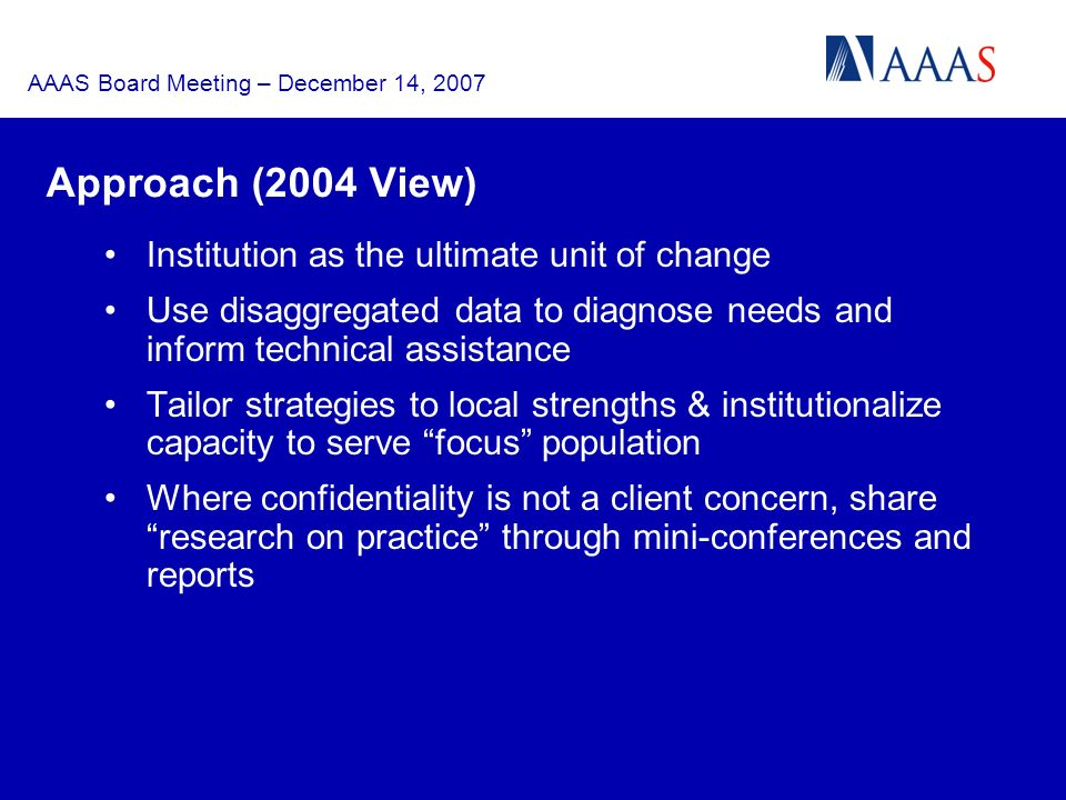 AAAS Board Meeting – December 14, 2007 Approach (2004 View) Institution as the ultimate unit of change Use disaggregated data to diagnose needs and inform technical assistance Tailor strategies to local strengths & institutionalize capacity to serve focus population Where confidentiality is not a client concern, share research on practice through mini-conferences and reports